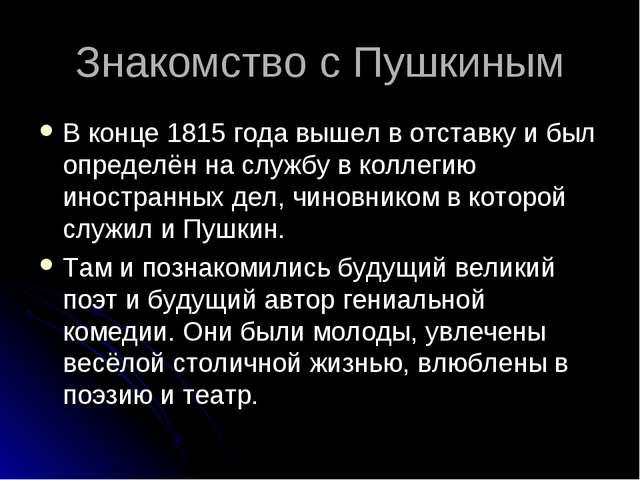 Знакомство с Пушкиным В конце 1815 года вышел в отставку и был определён на с...