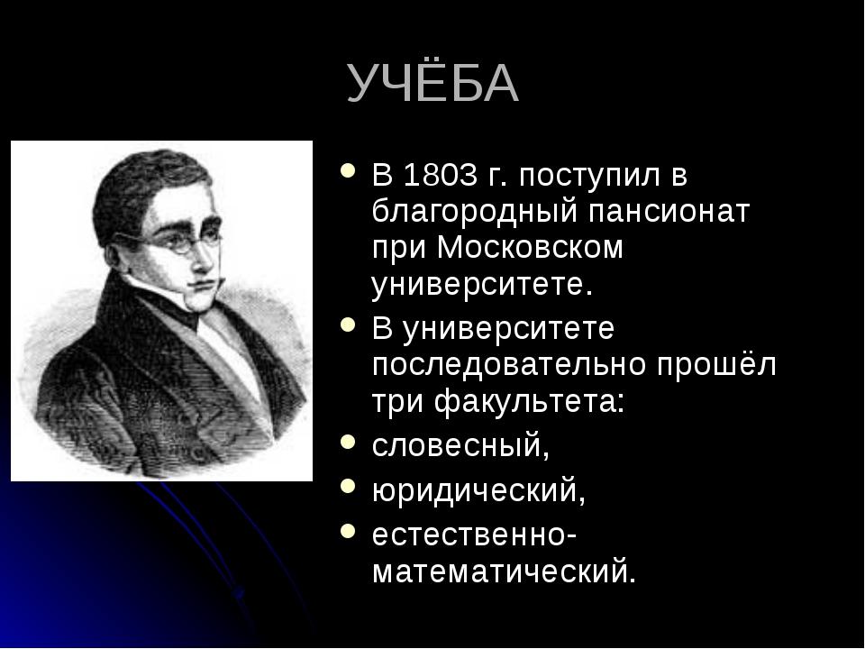УЧЁБА В 1803 г. поступил в благородный пансионат при Московском университете....