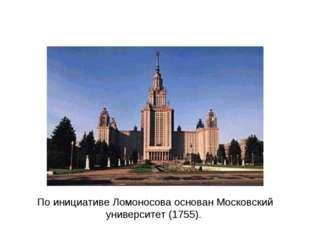 По инициативе Ломоносова основан Московский университет (1755).