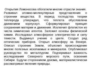 Открытия Ломоносова обогатили многие отрасли знания. Развивал атомно-молекуля