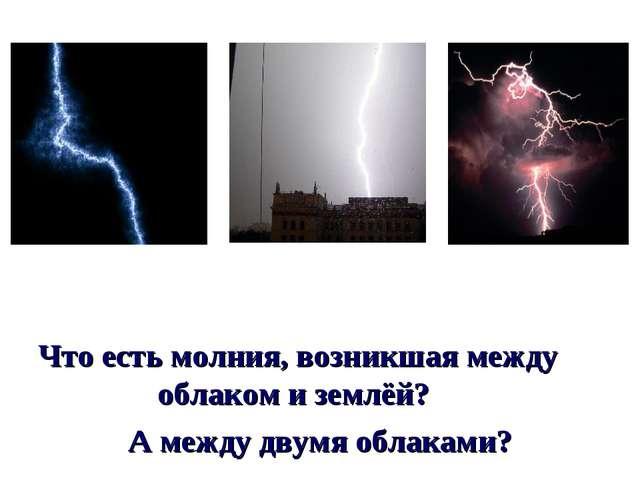 Что есть молния, возникшая между облаком и землёй? А между двумя облаками?