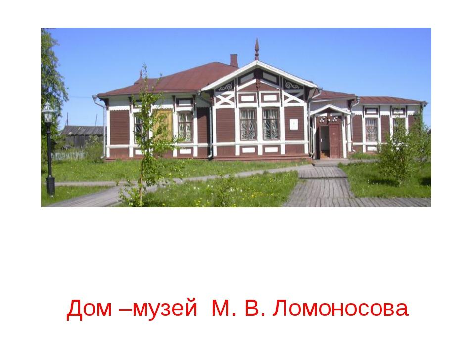 Дом –музей М. В. Ломоносова