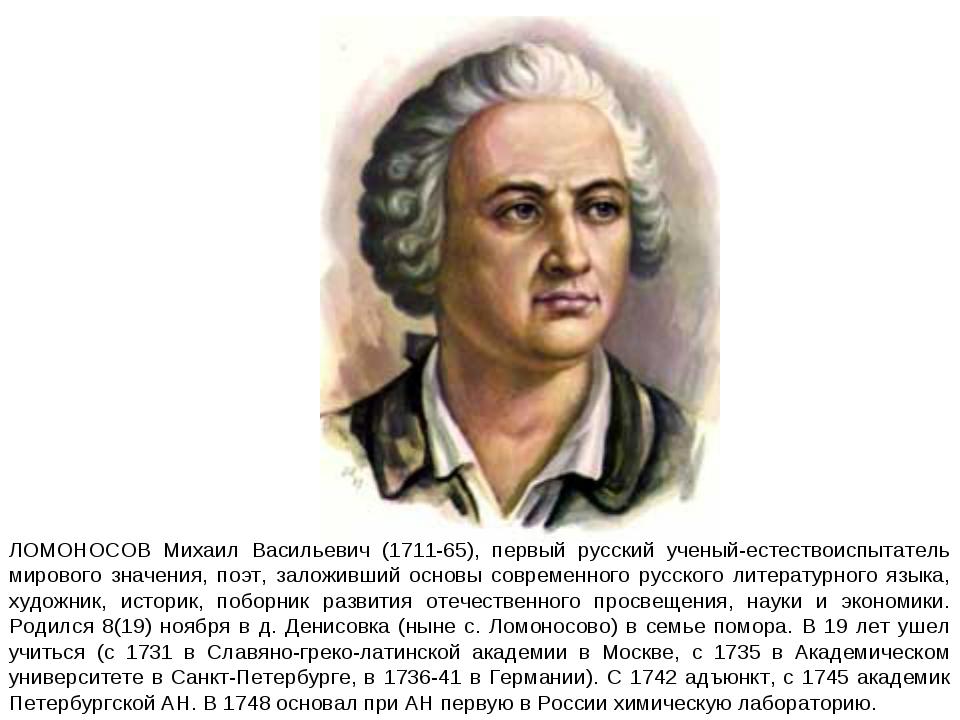 ЛОМОНОСОВ Михаил Васильевич (1711-65), первый русский ученый-естествоиспытате...
