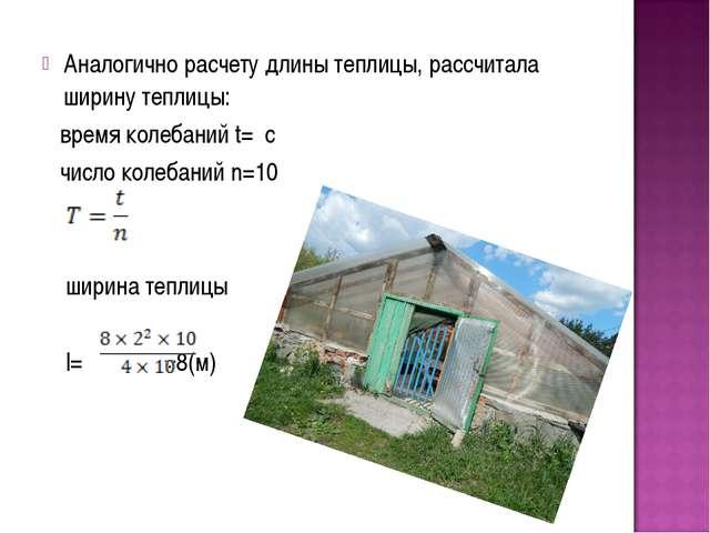 Аналогично расчету длины теплицы, рассчитала ширину теплицы: время колебаний...