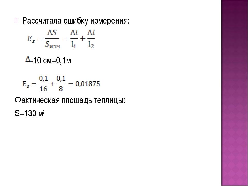Рассчитала ошибку измерения: l=10 см=0,1м Фактическая площадь теплицы: S=130 м2