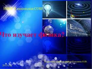 Что изучает физика? МБОУ Кишкинская СОШ Подготовил учитель физики Кузьмина Н.