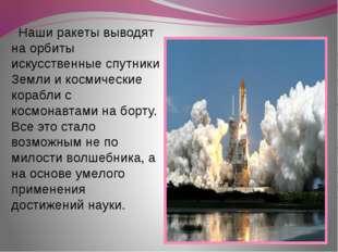 Наши ракеты выводят на орбиты искусственные спутники Земли и космические кор