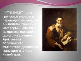 """""""Физика"""" – это греческое слово и в переводе означает, как вы поняли, """"природ"""