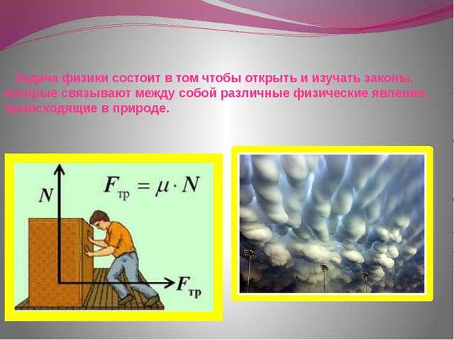 Задача физики состоит в том чтобы открыть и изучать законы, которые связываю...