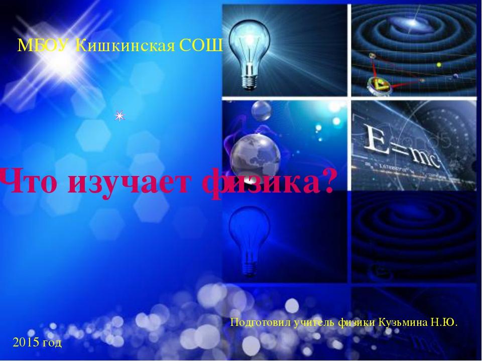 Что изучает физика? МБОУ Кишкинская СОШ Подготовил учитель физики Кузьмина Н....