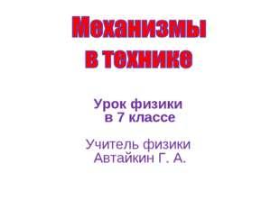 Урок физики в 7 классе Учитель физики Автайкин Г. А.