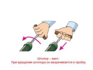 Штопор – винт. При вращении штопора он вворачивается в пробку.