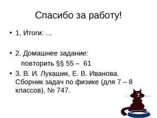 Спасибо за работу! 1. Итоги: … 2. Домашнее задание: повторить §§ 55 – 61 3. В
