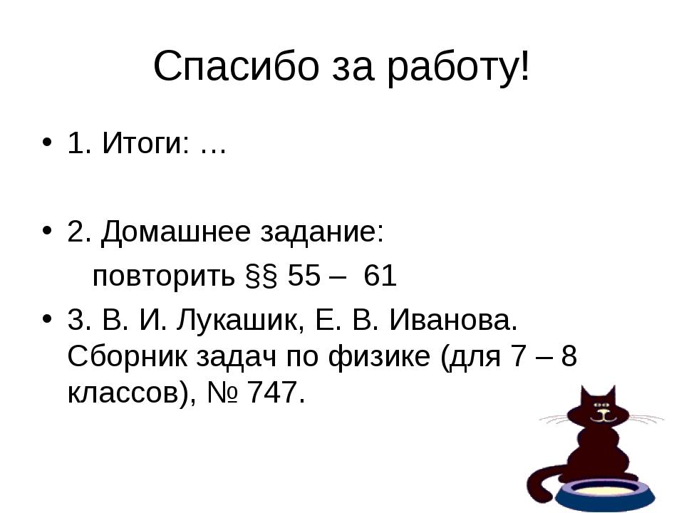 Спасибо за работу! 1. Итоги: … 2. Домашнее задание: повторить §§ 55 – 61 3. В...