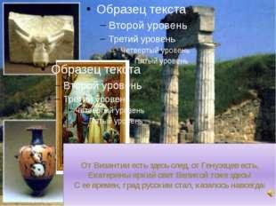 От Византии есть здесь след, от Генуэзцев есть, Екатерины яркий свет Великой