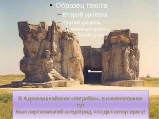 В Аджимушкайских «погребах», в каменоломнях тут Был партизанский спецотряд, ч
