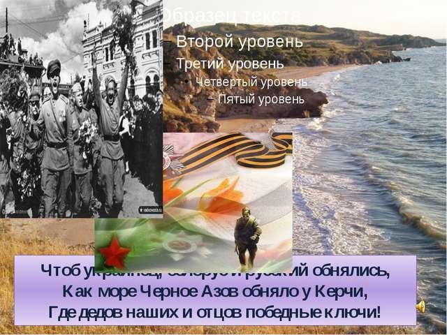 Чтоб украинец, белорус и русский обнялись, Как море Черное Азов обняло у Керч...