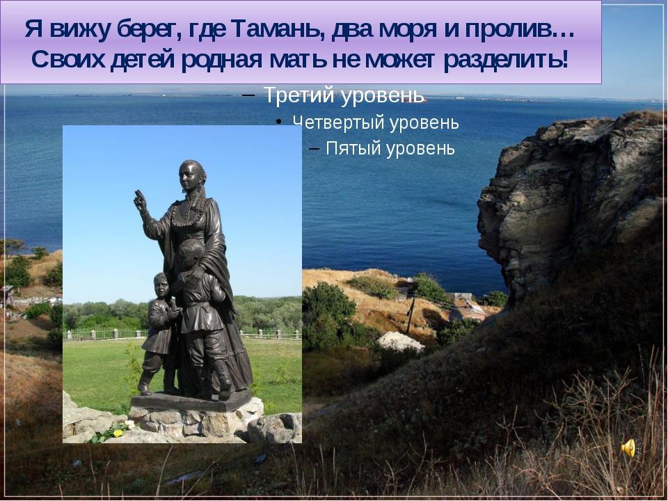 Я вижу берег, где Тамань, два моря и пролив… Своих детей родная мать не может...
