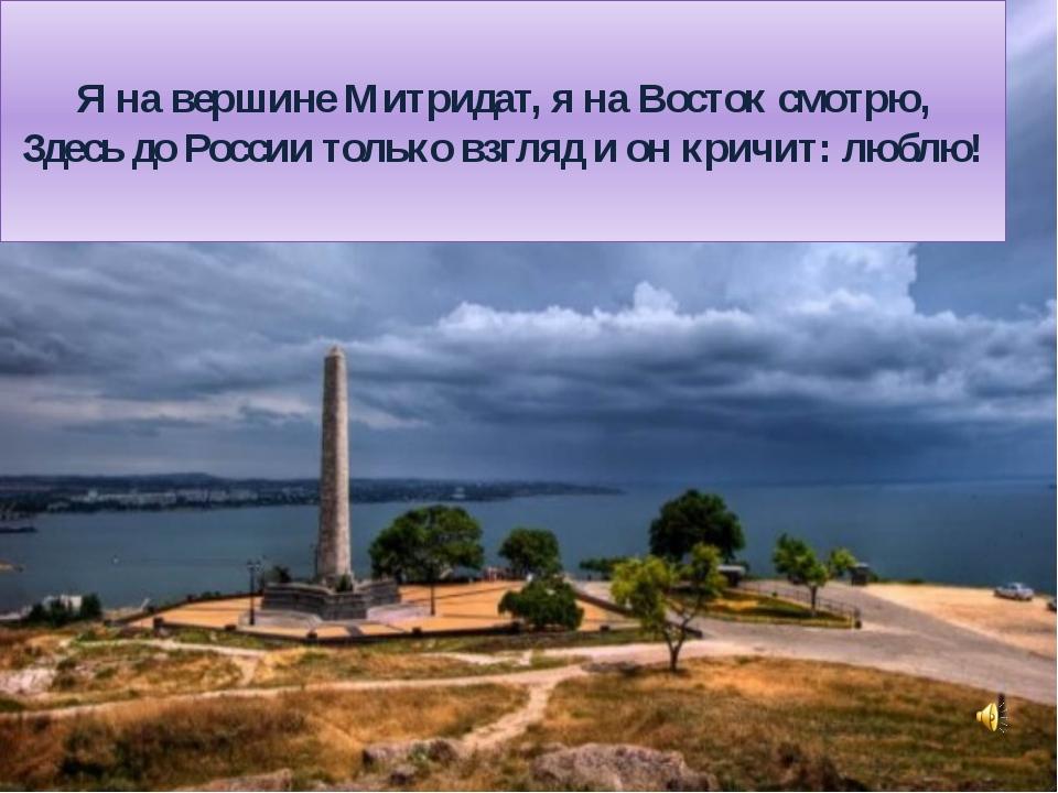 Я на вершине Митридат, я на Восток смотрю, Здесь до России только взгляд и он...