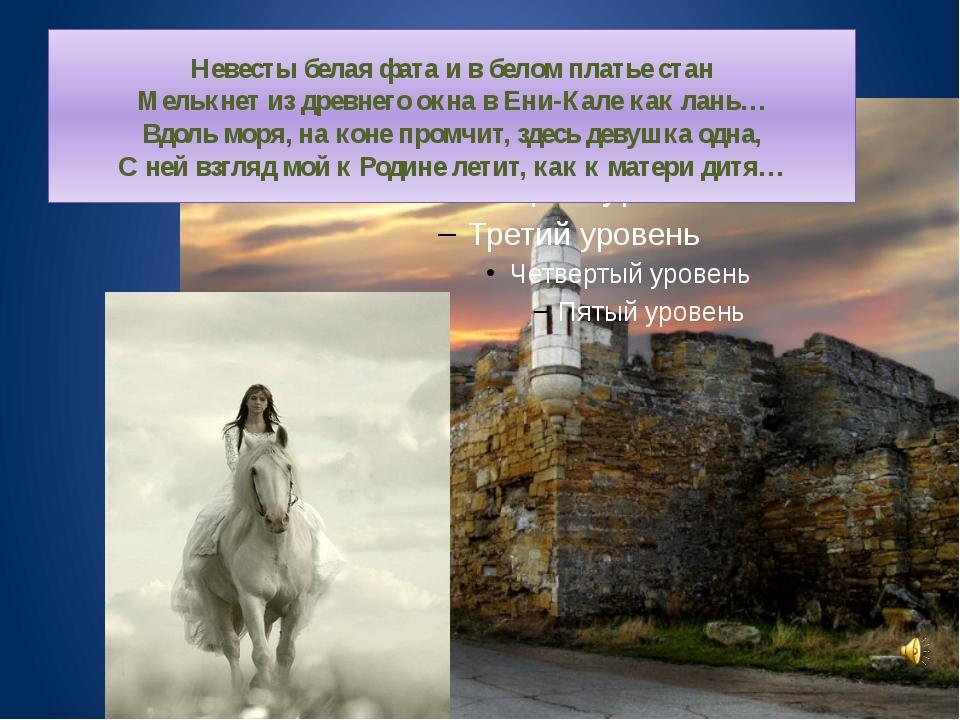 Невесты белая фата и в белом платье стан Мелькнет из древнего окна в Ени-Кале...