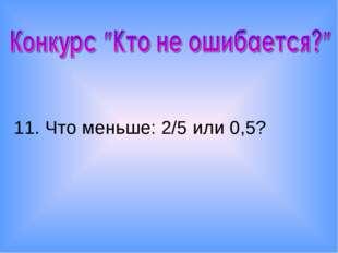 11. Что меньше: 2/5 или 0,5?