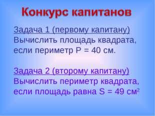 Задача 1 (первому капитану) Вычислить площадь квадрата, если периметр P = 40