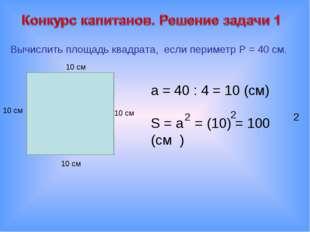 Вычислить площадь квадрата, если периметр P = 40 см. 10 см 10 см 10 см 10 см