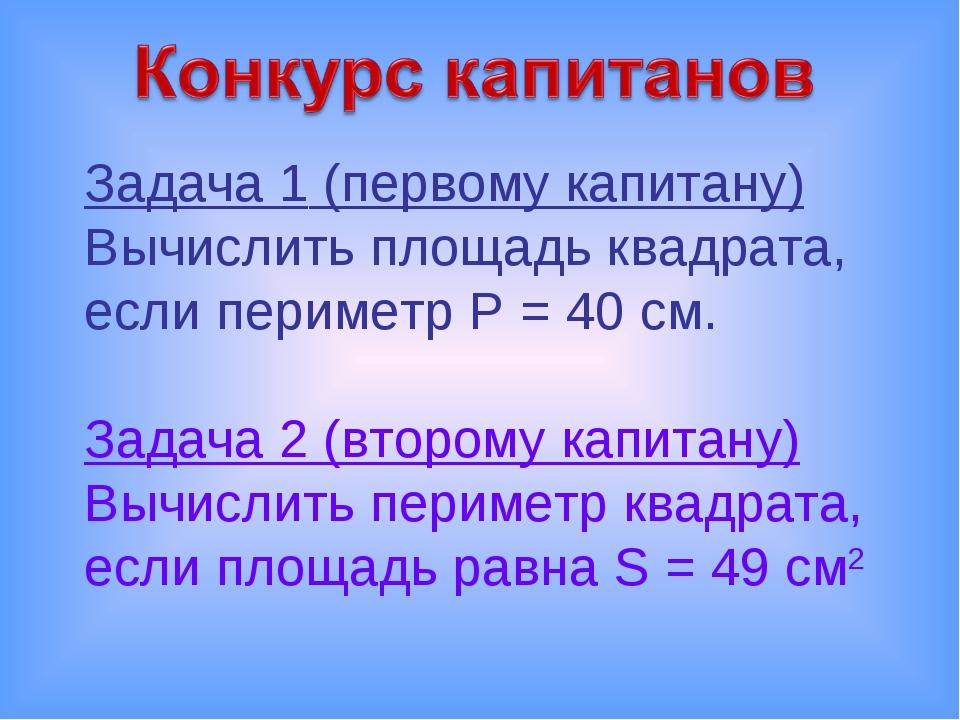 Задача 1 (первому капитану) Вычислить площадь квадрата, если периметр P = 40...