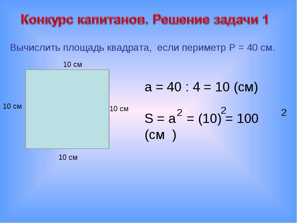 Вычислить площадь квадрата, если периметр P = 40 см. 10 см 10 см 10 см 10 см...