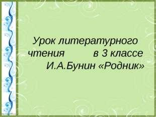 Урок литературного чтения в 3 классе И.А.Бунин «Родник» http://linda6035.ucoz