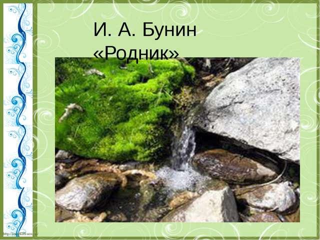 И. А. Бунин «Родник» http://linda6035.ucoz.ru/