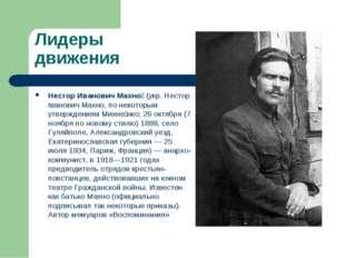 Лидеры движения Нестор Иванович Махно́ (укр. Нестор Іванович Махно, по некото