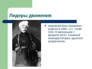 Лидеры движения Шаровский Влас Корнеевич - родился в 1896 г. в с. Гуляй-поле.