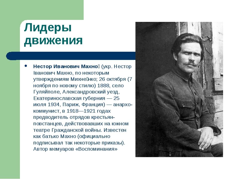 Лидеры движения Нестор Иванович Махно́ (укр. Нестор Іванович Махно, по некото...