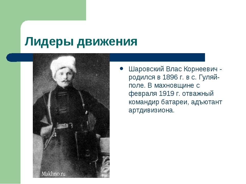 Лидеры движения Шаровский Влас Корнеевич - родился в 1896 г. в с. Гуляй-поле....