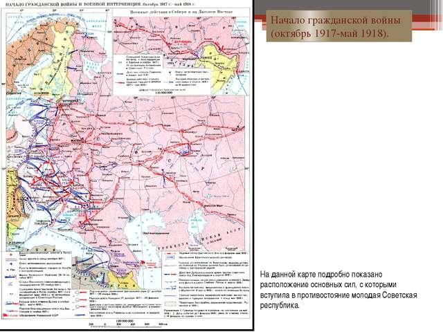 Начало гражданской войны (октябрь 1917-май 1918). На данной карте подробно по...