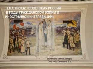 ТЕМА УРОКА: «СОВЕТСКАЯ РОССИЯ В ГОДЫ ГРАЖДАНСКОЙ ВОЙНЫ И ИНОСТРАННОЙ ИНТЕРВЕН