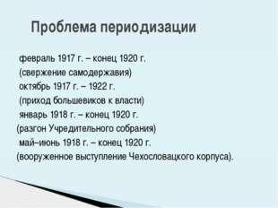 февраль 1917 г. – конец 1920 г. (свержение самодержавия) октябрь 1917 г. – 1