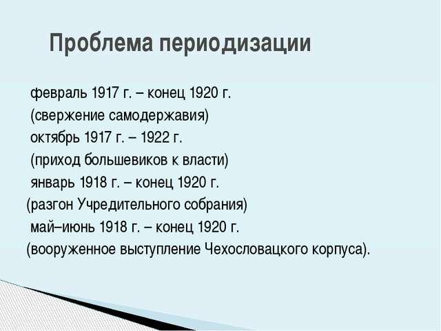 февраль 1917 г. – конец 1920 г. (свержение самодержавия) октябрь 1917 г. – 1...