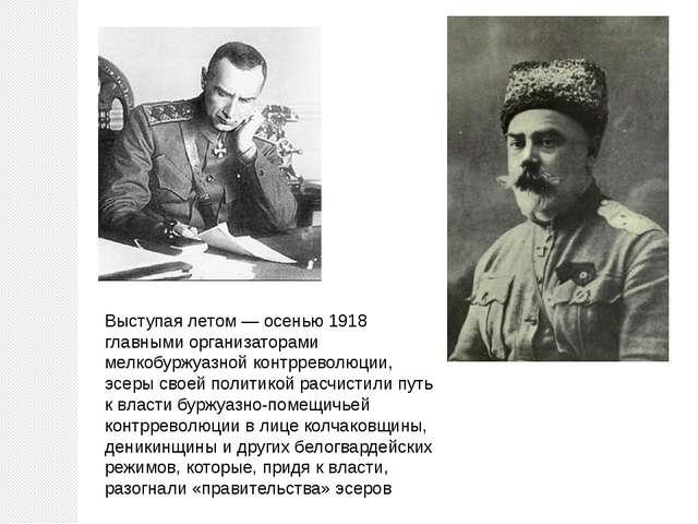 Выступая летом — осенью 1918 главными организаторами мелкобуржуазной контррев...