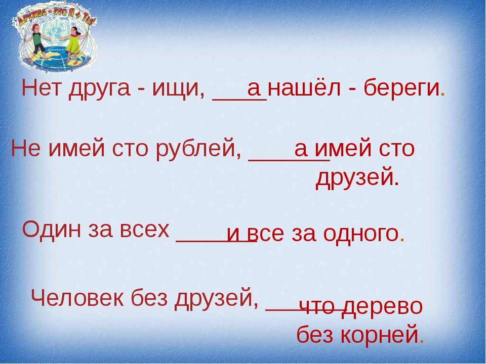 Нет друга - ищи, ____ а нашёл - береги. Не имей сто рублей, ______ а имей сто...