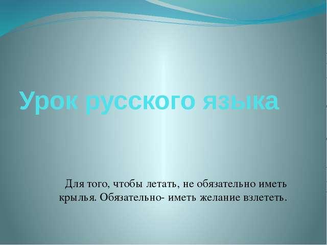 Урок русского языка Для того, чтобы летать, не обязательно иметь крылья. Обяз...