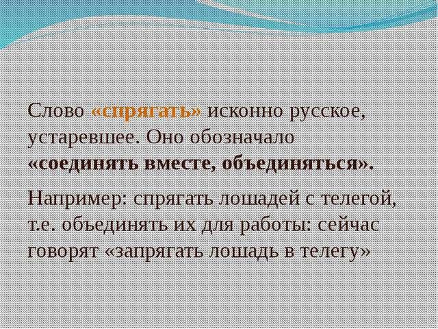 Слово «спрягать» исконно русское, устаревшее. Оно обозначало «соединять вмест...