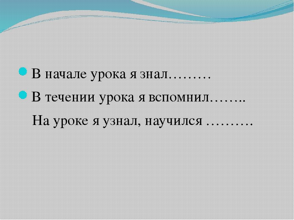В начале урока я знал……… В течении урока я вспомнил…….. На уроке я узнал, нау...