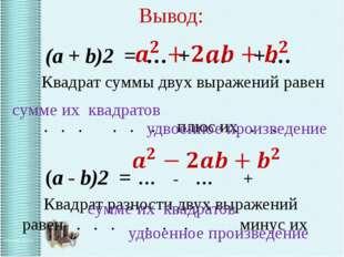 Вывод: (a + b)2 = … + … + … Квадрат суммы двух выражений равен . . . . . . п