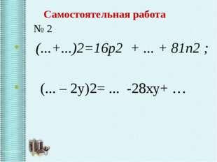 Самостоятельная работа № 2 (...+...)2=16p2 + ... + 81n2 ; (... – 2y)2= ... -2
