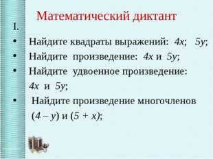 Математический диктант I. Найдите квадраты выражений: 4х; 5у; Найдите произве