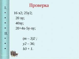 Проверка I. 16 х2; 25у2; 20 ху; 40ху; 20+4х-5у-ху; II. (m – 3)2 ; y2 – 36;