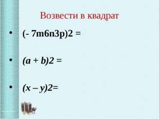 Возвести в квадрат (- 7m6n3p)2 = (a + b)2 = (х – у)2=