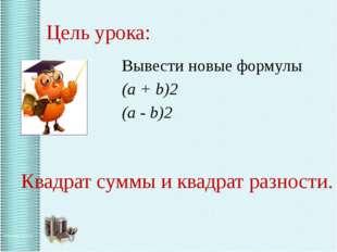 Цель урока: Вывести новые формулы (a + b)2 (a - b)2 Квадрат суммы и квадрат